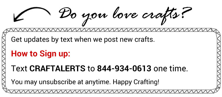 Do you love crafts? Get updates by text when we post crafts. How to Sign up: Text CRAFTALERTS to 844-934-0613 one time. You may unsubscribe at anytime. Happy Crafting!